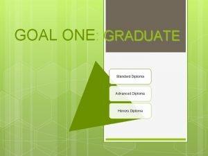 GOAL ONE GRADUATE Standard Diploma Advanced Diploma Honors