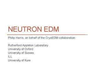 NEUTRON EDM Philip Harris on behalf of the