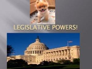 LEGISLATIVE POWERS Powers of Congress I Expressed Powers