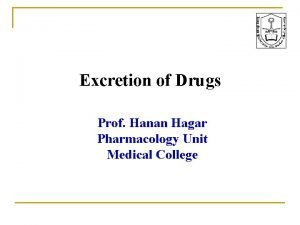 Excretion of Drugs Prof Hanan Hagar Pharmacology Unit