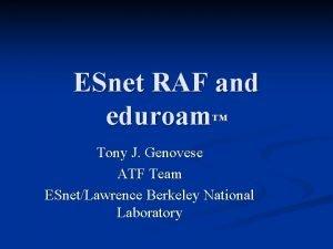 ESnet RAF and eduroam Tony J Genovese ATF