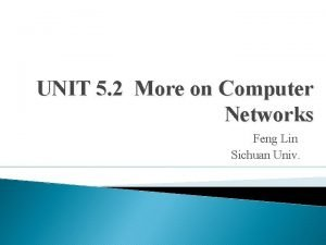 UNIT 5 2 More on Computer Networks Feng