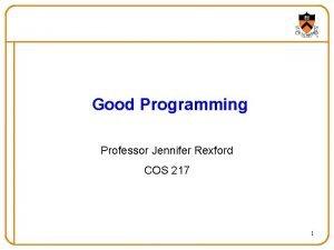 Good Programming Professor Jennifer Rexford COS 217 1