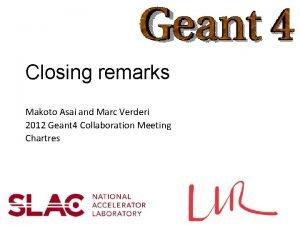 Closing remarks Makoto Asai and Marc Verderi 2012