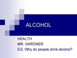 ALCOHOL HEALTH MR GARDNER EQ Why do people