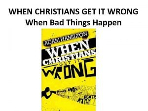 WHEN CHRISTIANS GET IT WRONG When Bad Things