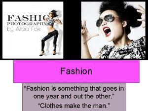Fashion Fashion is something that goes in one