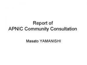 Report of APNIC Community Consultation Masato YAMANISHI APNIC
