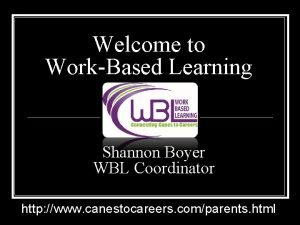 Welcome to WorkBased Learning Shannon Boyer Brandi Hayes