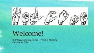 Welcome IUP Sign Language Club Week 4 Meeting
