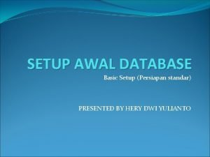 SETUP AWAL DATABASE Basic Setup Persiapan standar PRESENTED