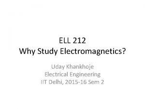 ELL 212 Why Study Electromagnetics Uday Khankhoje Electrical