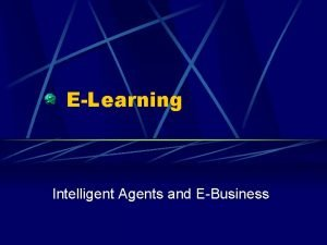 ELearning Intelligent Agents and EBusiness Intelligent Agents What