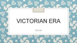 VICTORIAN ERA 1837 1901 Victorian Era period of