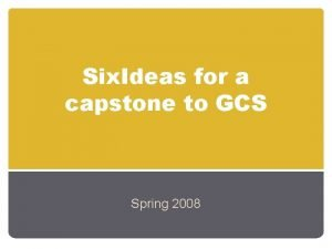 Six Ideas for a capstone to GCS Spring