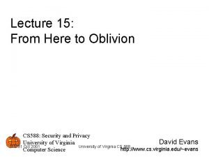 Lecture 15 From Here to Oblivion CS 588