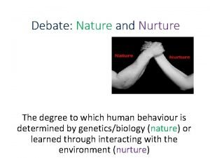 Debate Nature and Nurture The degree to which