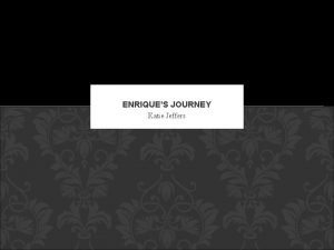 ENRIQUES JOURNEY Katie Jeffers INTRODUCTION Enriques Journey is