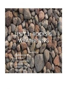 UNIT 1 ROCKS WEATHERING Summary Sedimentary Igneous Metamorphic