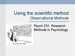 Using the scientific method Observational Methods Psych 231