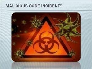 MALICIOUS CODE INCIDENTS 1 MALICIOUS CODE INCIDENTS Definition
