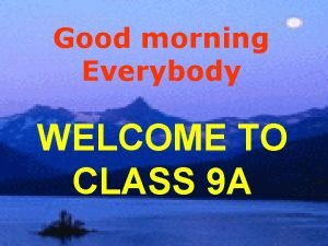 Good morning Everybody WELCOME TO CLASS 9 A