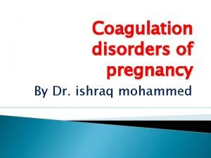 Coagulation disorders of pregnancy By Dr ishraq mohammed