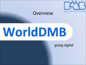 Overview World DMB going digital World DMB forum