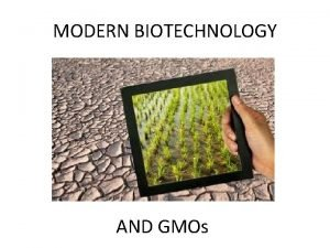 MODERN BIOTECHNOLOGY AND GMOs GMOs Genetically modified organisms