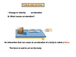 FORCE AND MOTION I Change in velocity acceleration