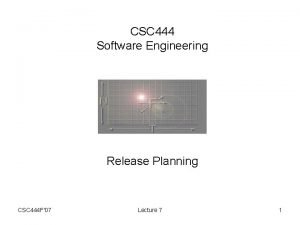 CSC 444 Software Engineering Release Planning CSC 444
