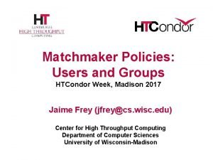 Matchmaker Policies Users and Groups HTCondor Week Madison