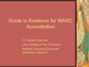 Guide to Evidence for WASC Accreditation Dr Robert