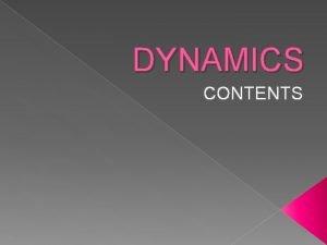 DYNAMICS CONTENTS DYNAMICS OF PARTICLES KINEMATICS OF PARTICLES