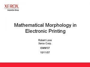 Mathematical Morphology in Electronic Printing Robert Loce Xerox