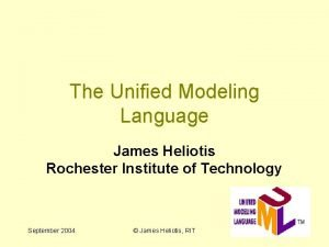 The Unified Modeling Language James Heliotis Rochester Institute