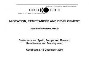 MIGRATION REMITTANCES AND DEVELOPMENT JeanPierre Garson OECD Conference