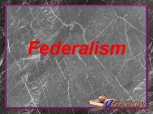 Federalism Federalism Federalism system of government that divides