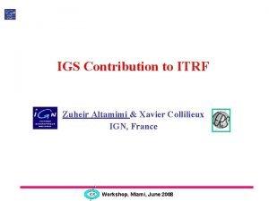 IGS Contribution to ITRF Zuheir Altamimi Xavier Collilieux