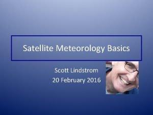 Satellite Meteorology Basics Scott Lindstrom 20 February 2016