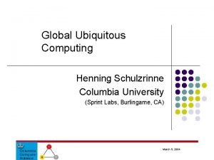 Global Ubiquitous Computing Henning Schulzrinne Columbia University Sprint
