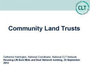 Community Land Trusts Catherine Harrington National Coordinator National