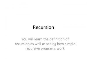 Recursion You will learn the definition of recursion