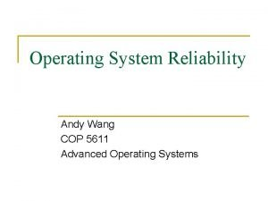Operating System Reliability Andy Wang COP 5611 Advanced