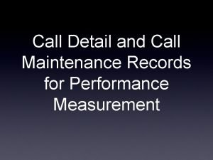 Call Detail and Call Maintenance Records for Performance