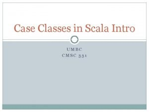 Case Classes in Scala Intro UMBC CMSC 331