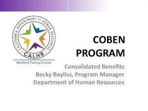 COBEN PROGRAM Consolidated Benefits Becky Bayliss Program Manager