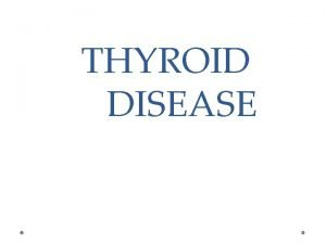 THYROID DISEASE THYROID GLAND Two lobes Situated in