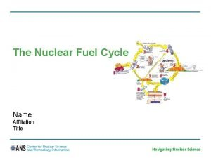 The Nuclear Fuel Cycle Name Affiliation Title Navigating