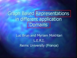 Graph Based Representations in different application Domains Luc